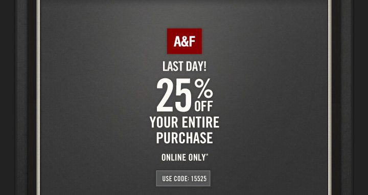 A&F     LAST DAY!            25% OFF          YOUR ENTIRE PURCHASE          ONLINE ONLY*     THROUGH OCTOBER 29, 2012          USE CODE: 15525