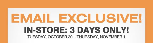 Email Exclusive! In-store: 3 Days Only! Tuesday, October 30 - Thursday, November 1!