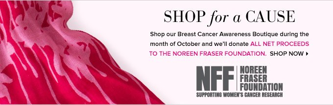 Shop for a cause - shop our Breast Cancer Awareness Boutique during the month of October and we'll donate all net proceeds to the Noreen Fraser Foundation. Shop Now