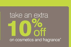 Take an extra 10% on cosmetics and fragrance*