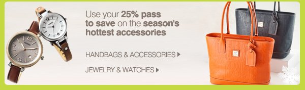 Use your 25% pass to save on the season's hottest accessories.