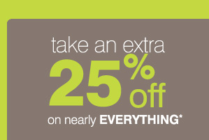 Take an extra 25% on nearly EVERYTHING*