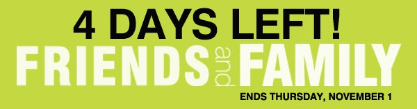 4 DAYS LEFT! Friends and Family Ends Thursday, November 1.