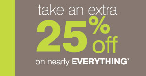 Save an extra 25%* on nearly EVERYTHING.