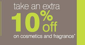 Save an extra 10%*  on cosmetics and fragrance.