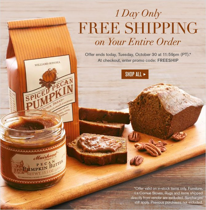 1 Day Only - FREE SHIPPING on Your Entire Order - Offer ends today, Tuesday, October 30 at 11:59pm (PT).*  At checkout, enter promo code: FREESHIP - SHOP ALL