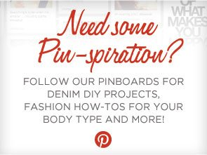 NEED SOME PIN-SPIRATION? FOLLOW OUR PINBOARDS FOR DENIM DIY PROJECTS, FASHION HOW-TOS FOR YOUR BODY TYPE AND MORE!