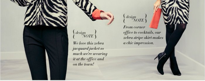 Design Note We love this zebra jacquard jacket so much we're  wearing it at the office and on the town!  Design Note From corner office to cocktails, our zebra stripe skirt makes a chic impression.