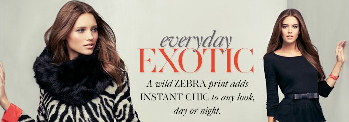 Everyday EXOTIC  A wild zebra print adds instant chic to any look, day or night.