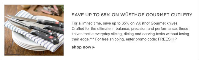 SAVE UP TO 65% ON WÜSTHOF GOURMET CUTLERY - For a limited time, save up to 65% on Wüsthof Gourmet knives. Crafted for the ultimate in balance, precision and performance, these knives tackle everyday slicing, dicing and carving tasks without losing their edge.*** For free shipping, enter promo code: FREESHIP - shop now