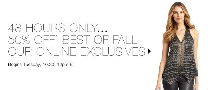 50% Off* Best of Fall: Our Online Exclusives…Shop now