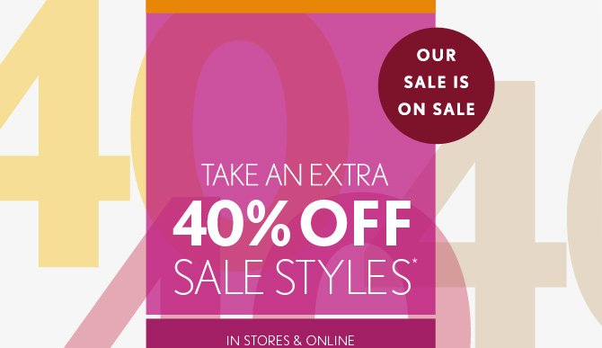 OUR SALE IS ON SALE TAKE AN EXTRA 40% OFF SALE STYLES* IN STORES & ONLINE