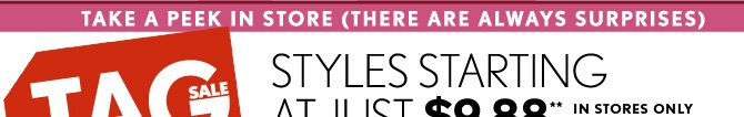TAKE A PEEK IN STORE (THERE ARE ALWAYS SURPRISES) TAG SALE STYLES STARTING AT JUST $9.88** IN STORES ONLY
