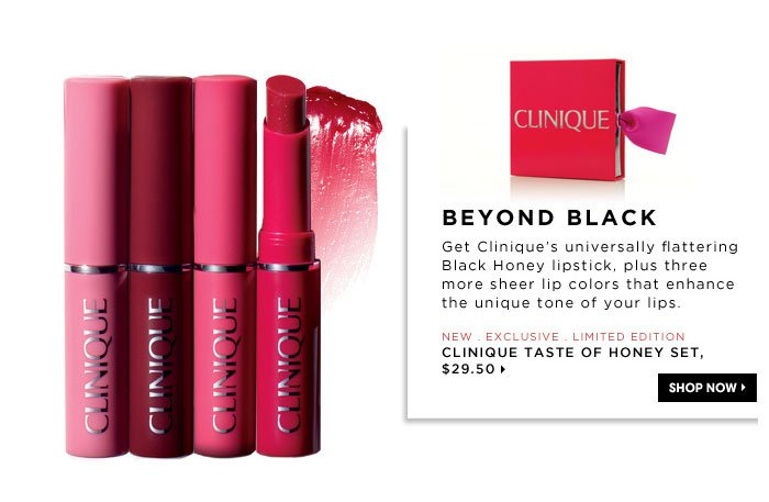 Beyond Black. Get Clinique's universally flattering Black Honey lipstick, plus three more sheer lip colors that enhance the unique tone of your lips. new . exclusive . limited edition. Clinique Taste of Honey Set, $29.50