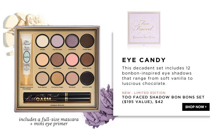 Eye Candy.This decadent set includes 12 bonbon-inspired eye shadows that range from soft vanilla to luscious chocolate. includes a full-size mascara + mini eye primer. new . limited edition. Too Faced Shadow Bon Bons Set ($195 Value), $42