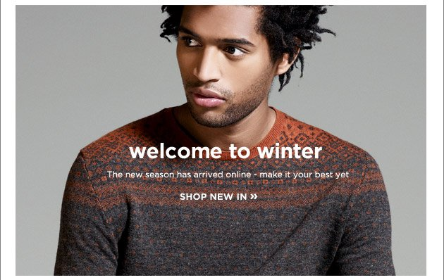 Welcome to winter. The new season has arrived online - make it your best yet.