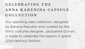 Celebrating the Anna Karenina capsule collection Our sparkling new collection, designed by Banana Republic and curated by the film's costume designer, Jacqueline Durran, is made to celebrate the season in grand (21st-century) fashion.