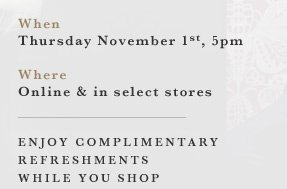 When: Thursday November 1st, 5pm | Where: Online & in select stores | Enjoy complimentary refreshments while you shop
