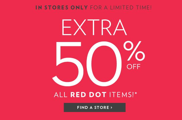 IN STORES ONLY FOR A LIMITED TIME! EXTRA 50% OFF ALL RED DOT ITEMS!*