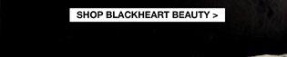 SHOP BLACKHEART BEAUTY>