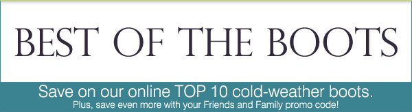 Best of the Boots! Save on our online TOP 10 cold-weather boots. Plus, save even more with your Friends and Family promo code!