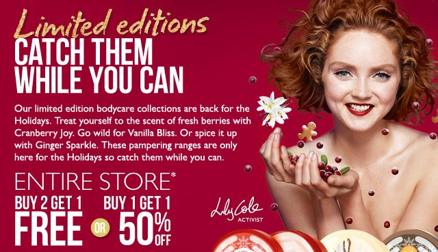 Limited editions -- CATCH THEM WHILE YOU CAN -- Our limited edition bodycare collections are back for the Holidays. Treat yourself to the scent of fresh berries with Cranberry Joy. Go wild for Vanilla Bliss. Or spice it up with Ginger Sparkle. These pampering ranges are only here for the holidays so catch them while you can. -- Entire Store* Buy 2 Get 1 FREE or Buy 1 Get 1 50% OFF