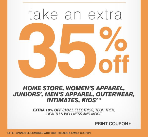 Take an EXTRA 35% off Home Store, Women's Apparel, Juniors', Men's Apparel, Outerwear, Intimates, Kids'* - Extra 10% off small electrics, Tech Trek, health & wellness and more. Print Coupon