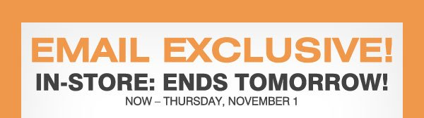 Email Exclusive! In-store: ENDS TOMORROW! Now - Thursday, November 1!