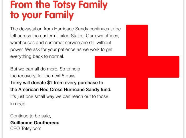 From the Totsy Family to your family. The devastation from Hurricane Sandy continues to be felt across the eastern United States. Our own offices, warehouses and customer service are still without power. We ask for your patience as we work to get everything back to normal. But we can do more, So to help the recovery, for the next 5 days Totsy will donate $1 from every purchase to the American Red Cross Hurricane Sandy fund. It's just one small way we can reach out to those in need. Continue to be safe, Guillaume Gauthereua CEO Totsy.com