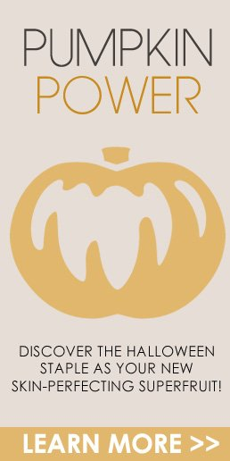 Pumpkin Power Discover the Halloween staple as your new skin-perfecting superfruit! Learn More>>
