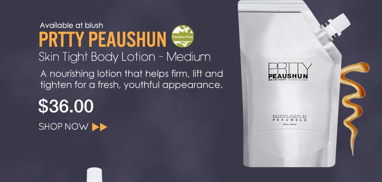 Paraben-free Prtty Peaushun – Skin Tight Body Lotion – Medium A nourishing lotion that helps firm, lift and tighten for a fresh, youthful appearance. $36 Shop Now>>