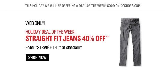 This holiday we will be offering a deal of the week! Good on dcshoes.com. Web Only! Holiday Deal of the Week - Straight Jeans 40% off** Enter STRAIGHTFIT at checkout. Shop Now.