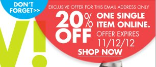 DON'T FORGET EXCLUSIVE OFFER FOR THIS EMAIL ADDRESS ONLY 20% OFF ONE SINGLE ITEM ONLINE. OFFER EXPIRES 11/12/12 SHOP NOW