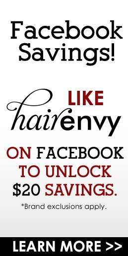 Facebook Savings! Like HairEnvy on Facebook to unlock $20 savings. *Brand exclusions apply Learn More>>