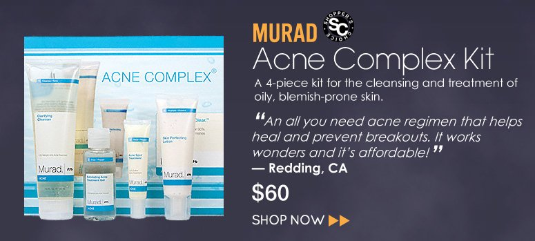 "Murad – Acne Complex Kit A 4-kit formula to cleanse, exfoliate, treat and moisturize oily and acne prone skin. ""An all you need acne regimen that helps heal and prevent breakouts. It works wonders and it's affordable!"" – Redding, CA $60 Shop Now>>"