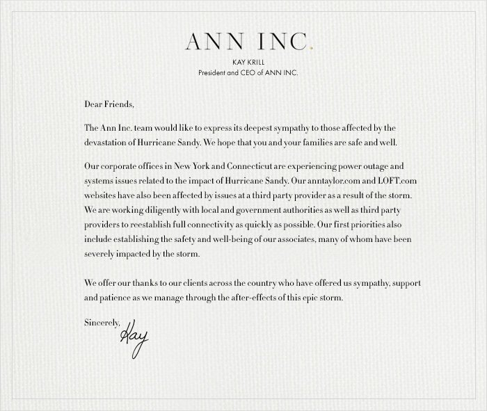ANN INC.  KAY KRILL President & CEO of ANN INC.  Dear Friends,  The Ann Inc. team would like to express its deepest sympathy  to those affected by the devastation of Hurricane Sandy.  We hope that you and your families are safe and well.   Our corporate offices in New York and Connecticut are  experiencing power outage and systems issues related to the  impact of Hurricane Sandy. Our anntaylor.com and LOFT.com  websites have also been affected by issues at a third party  provider as a result of the storm. We are working diligently with local and government authorities as well as third party providers  to reestablish full connectivity as quickly as possible. Our first  priorities also include establishing the safety and well-being of  our associates, many of whom have been severely impacted by  the storm.   We offer our thanks to our clients across the country who have  offered us sympathy, support and patience as we manage  through the after-effects of this epic storm.  Sincerely, Kay