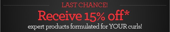 LAST CHANCE! - Receive 15% off* expert products formulated for YOUR curls!