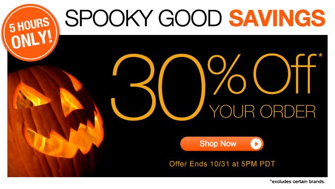 Spooky Good Savings   5 Hours Only!   30% Off* Your Order    Offer ends 10/31 at 11pm PDT   Shop Now