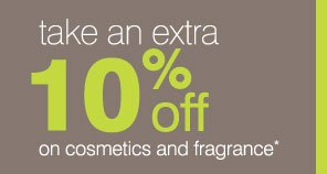 Take an extra  10% off on cosmetics and fragrance*.