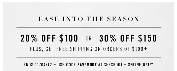 EASE INTO THE SEASON. 20% off $100 - or - 30% off $150 plus, get Free shipping on orders of $100+. Ends 11/04/12 – Use code SAVEMORE at checkout – Online only*