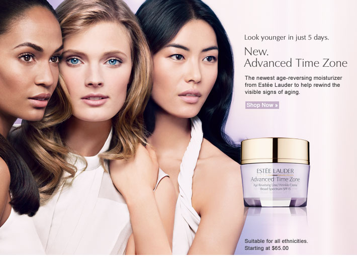 Look younger in just 5 days. New. Advanced Time Zone The newest age-reversing  moisturizer from Estée Lauder  to help rewind the visible signs  of aging.  Shop Now »  Suitable for all ethnicities. Starting at $65.00