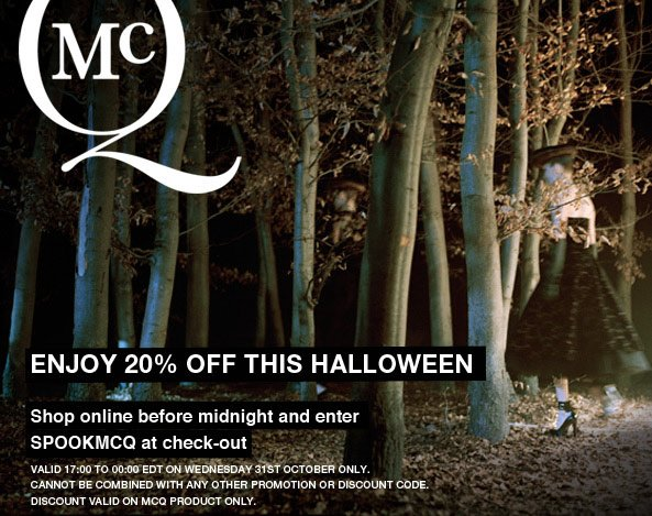 Enjoy 20% off McQ this Halloween. Shop online before midnight on Oct 31st and enter SPOOKMCQ at checkout. Valid on McQ product ONLY.