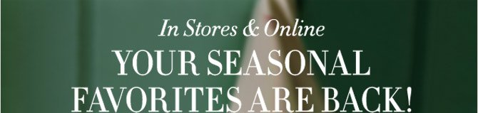 In Stores & Online -- YOUR SEASONAL FAVORITES ARE BACK!