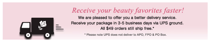 Receive your beauty favorites faster! We are pleased to offer you a better delivery service. Receive your package in 3-5 business days via UPS ground. All $49 orders still ship free.* * Please note UPS does not deliver to APO, FPO & PO Box.