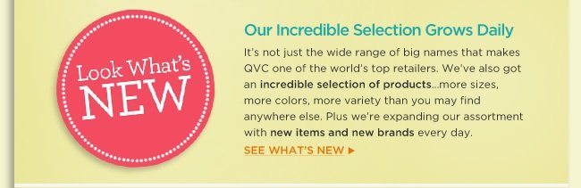 Our Incredible Selection Grows Daily It's not just the wide range of big names that makes QVC one of the world's top retailers. We've also got an incredible selection of products…more sizes, more colors, more variety than you may find anywhere else. Plus we're expanding our assortment with new items and new brands every day. See what's new