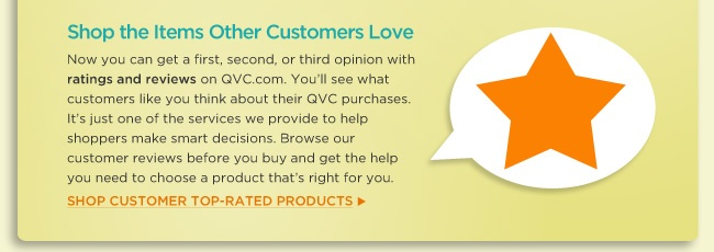 Shop the Items Other Customers Love Now you can get a first, second, or third opinion with ratings and reviews on QVC.com. You'll see what customers like you think about their QVC purchases. It's just one of the services we provide to help shoppers make smart decisions. Browse our customer reviews before you buy and get the help you need to choose a product that's right for you. Shop Customer Top-rated products