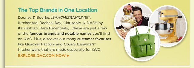 The Top Brands in One Location Dooney & Bourke, ISAACMIZRAHILIVE!™, KitchenAid, Bobbi Brown, Rachael Ray, Clarisonic, K-DASH by Kardashian, Bare Escentuals, ISAACMIZRAHILIVE!™…these are just a few of the famous brands and notable names you'll find on QVC. Plus, discover our many customer favorites like Quacker Factory and Cook's Essentials® Kitchenware that are made especially for QVC. Explore QVC.com now