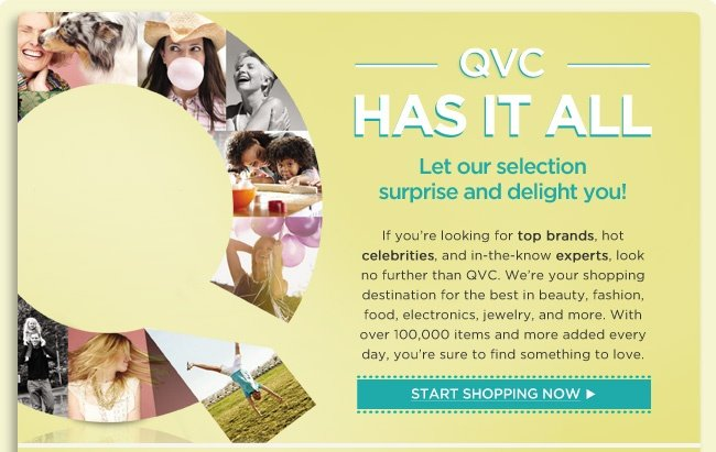 QVC Has It All Let our selection surprise & delight you! If you're looking for top brands, hot celebrities, and in-the-know experts, look no further than QVC. We're your shopping destination for the best in beauty, fashion, food, electronics, jewelry, and more. With over 100,000 items and more added every day, you're sure to find something to love.