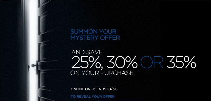 SUMMON YOUR MYSTERY OFFER AND SAVE 25%, 30% OR 35% ON YOUR PURCHASE. | ONLINE ONLY. ENDS 10/31. |  TO REVEAL YOUR OFFER