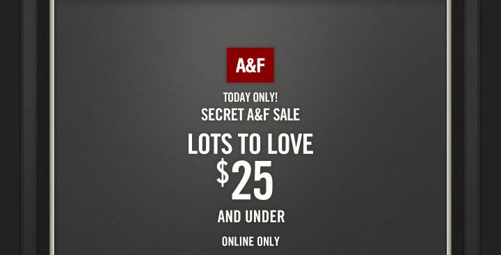 A&F          TODAY ONLY!          SECRET A&F SALE          LOTS TO LOVE          $25          AND UNDER          ONLINE ONLY